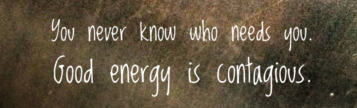 You never know who needs you. Good energy is contagious.